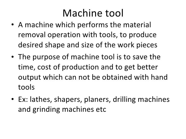 Machine tool <ul><li>A machine which performs the material removal operation with tools, to produce desired shape and size...