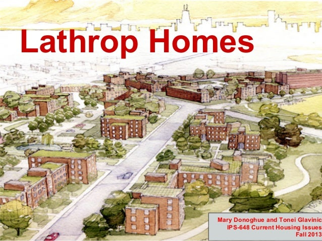 Lathrop Homes  Mary Donoghue and Tonei Glavinic IPS-648 Current Housing Issues Fall 2013