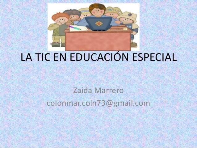 LA TIC EN EDUCACIÓN ESPECIAL Zaida Marrero colonmar.coln73@gmail.com