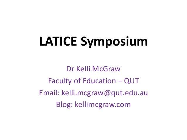 LATICE Symposium Dr Kelli McGraw Faculty of Education – QUT Email: kelli.mcgraw@qut.edu.au Blog: kellimcgraw.com