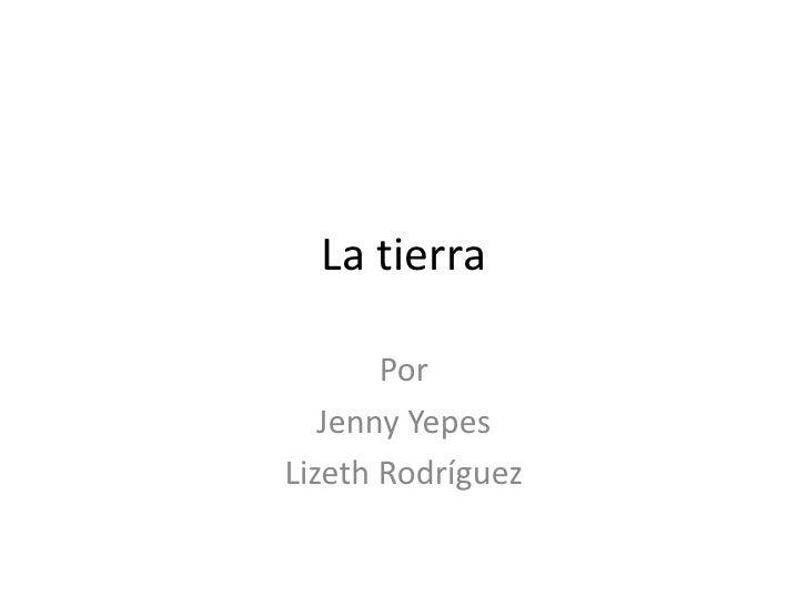 La tierra         Por    Jenny Yepes Lizeth Rodríguez