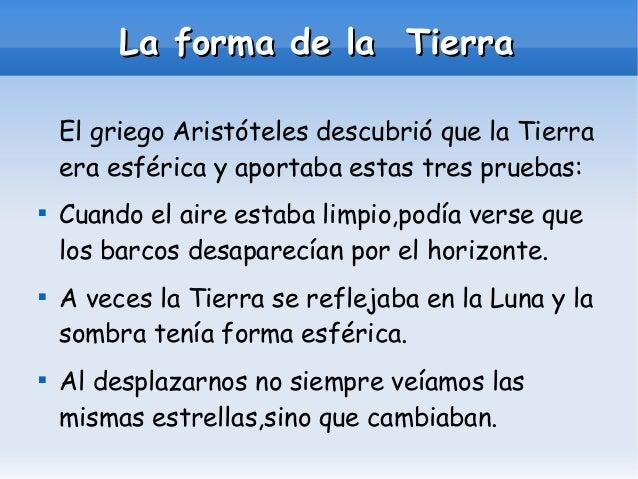 La forma de la Tierra El griego Aristóteles descubrió que la Tierra era esférica y aportaba estas tres pruebas:       C...