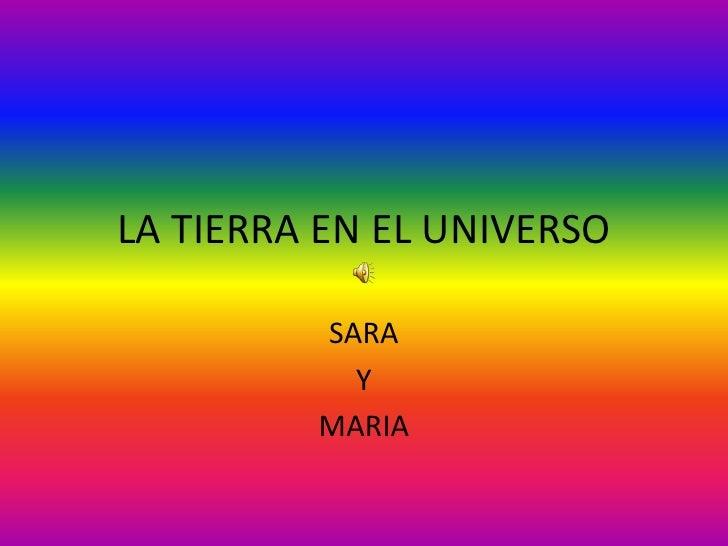 LA TIERRA EN EL UNIVERSO<br />SARA<br />Y<br />MARIA<br />