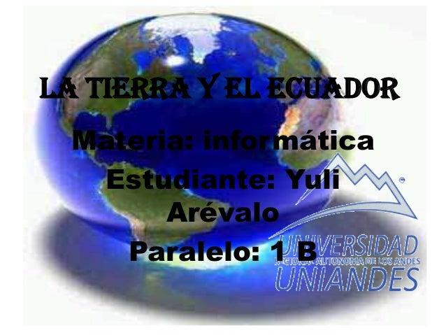 La Tierra y el Ecuador Materia: informática Estudiante: Yuli Arévalo Paralelo: 1 B