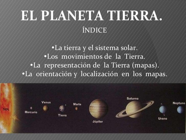 EL PLANETA TIERRA. ÍNDICE  La tierra y el sistema solar.  Los  movimientos de  la  Tierra.  La  representación de  la T...