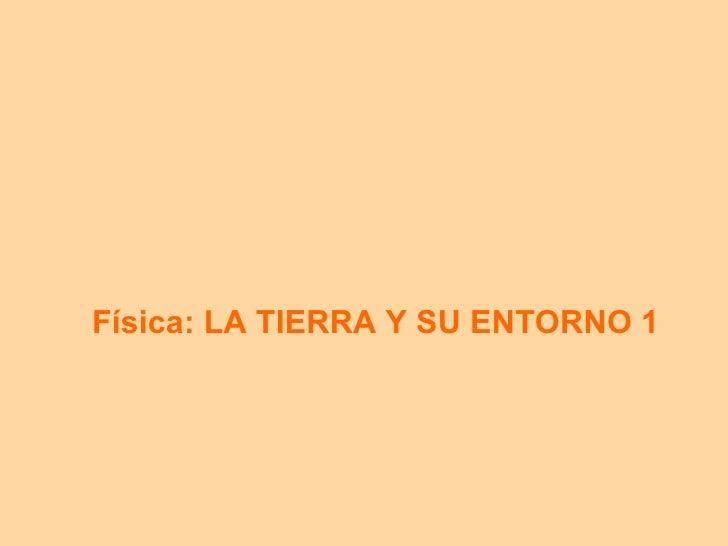 F ísica: LA TIERRA Y SU ENTORNO 1