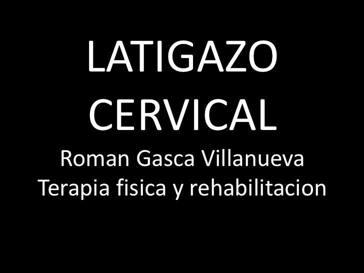 LATIGAZO     CERVICAL  Roman Gasca VillanuevaTerapia fisica y rehabilitacion