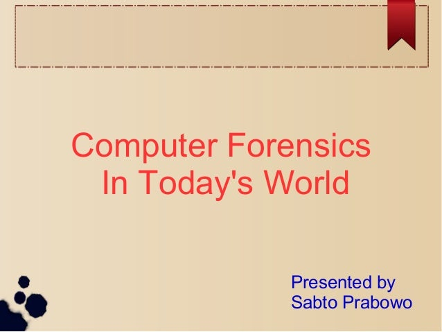 Computer Forensics In Today's World Presented by Sabto Prabowo