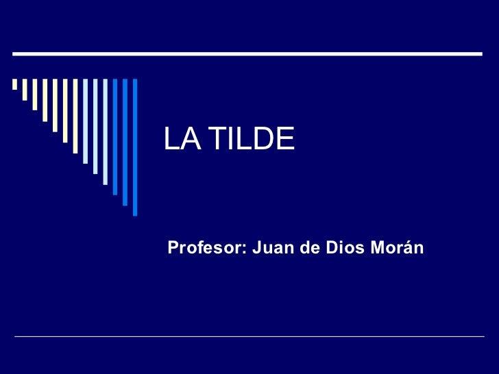 LA TILDE Profesor: Juan de Dios Morán