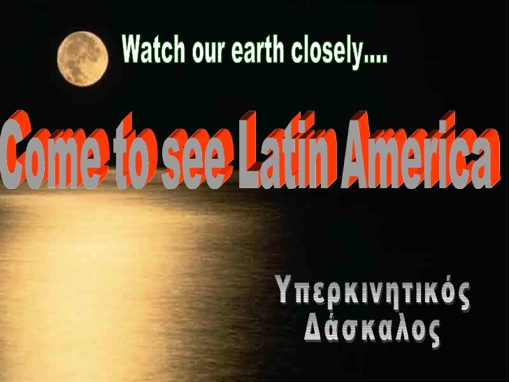 Watch our earth closely.... Come to see Latin America Υπερκινητικός Δάσκαλος