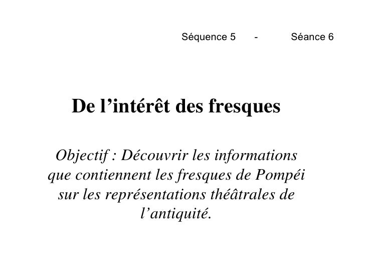 Séquence 5 - Séance 6 De l'intérêt des fresques Objectif : Découvrir les informations que contiennent les fresques de Pomp...