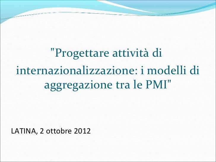 """""""Progettare attività di internazionalizzazione: i modelli di      aggregazione tra le PMI""""LATINA, 2 ottobre 2012"""