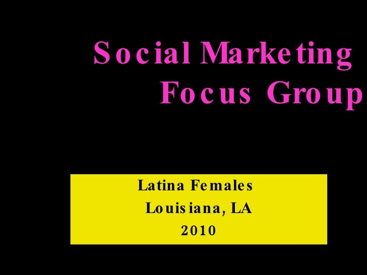 Latina Females  Louisiana, LA 2010 Social Marketing  Focus Group