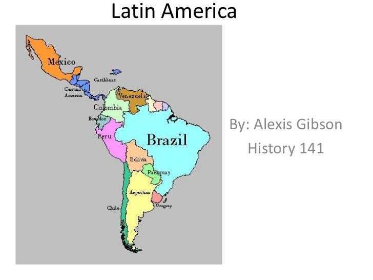 Latin America<br />By: Alexis Gibson<br />History 141<br />