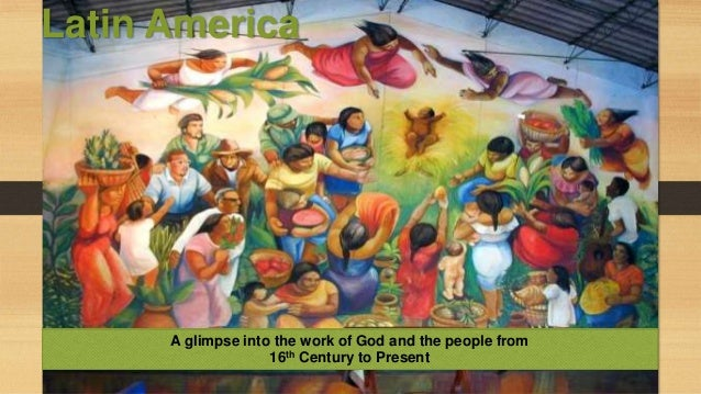 Latin America  A glimpse into the work of God and the people from 16th Century to Present