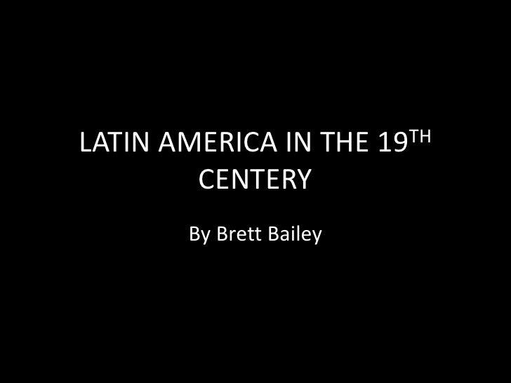LATIN AMERICA IN THE 19TH CENTERY<br />By Brett Bailey<br />