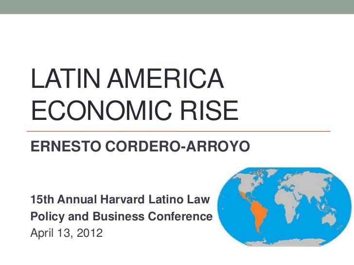 LATIN AMERICAECONOMIC RISEERNESTO CORDERO-ARROYO15th Annual Harvard Latino LawPolicy and Business ConferenceApril 13, 2012