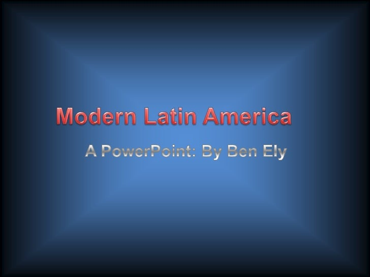 Modern Latin America<br />A PowerPoint: By Ben Ely<br />