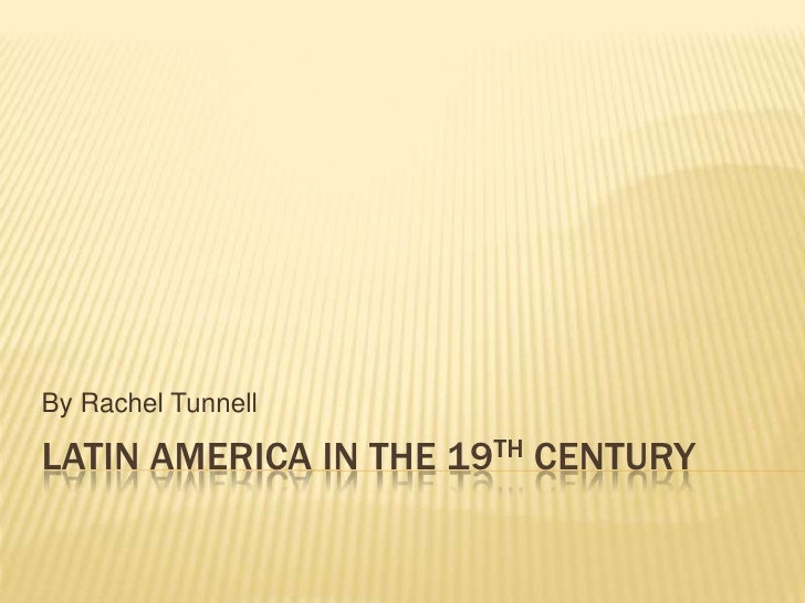 Latin America in the 19th Century <br />By Rachel Tunnell<br />
