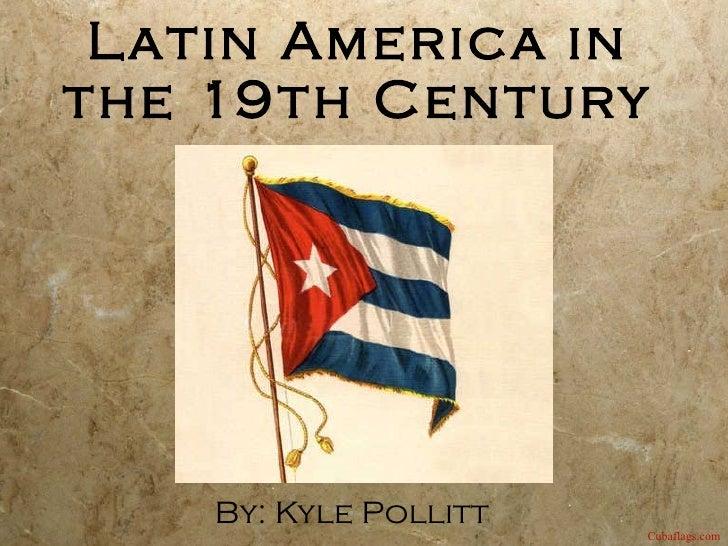 Latin America in the 19th Century By: Kyle Pollitt Cubaflags.com