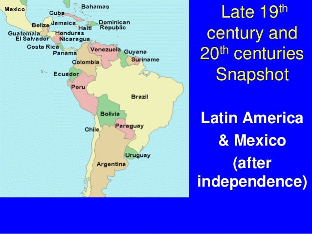 Late 19thcentury and20th centuriesSnapshotLatin America& Mexico(afterindependence)