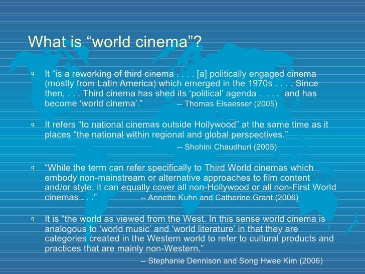 "What is ""world cinema""? <ul><li>It ""is a reworking of third cinema . . . . [a] politically engaged cinema (mostly from Lat..."