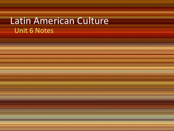 Latin American CultureUnit 6 Notes