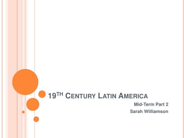 19th Century Latin America<br />Mid-Term Part 2<br />Sarah Williamson<br />
