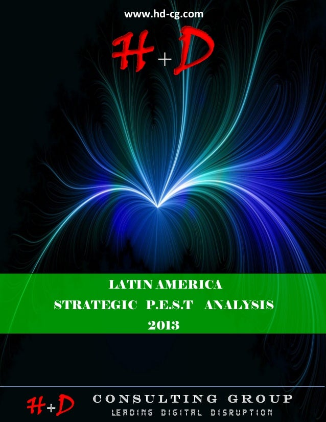 www.hd-cg.com                         HD                    LATIN AMERICA STRATEGIC P.E.S.T ANALYSIS - 2013 -             ...