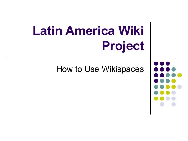 Latin America Wiki Project How to Use Wikispaces