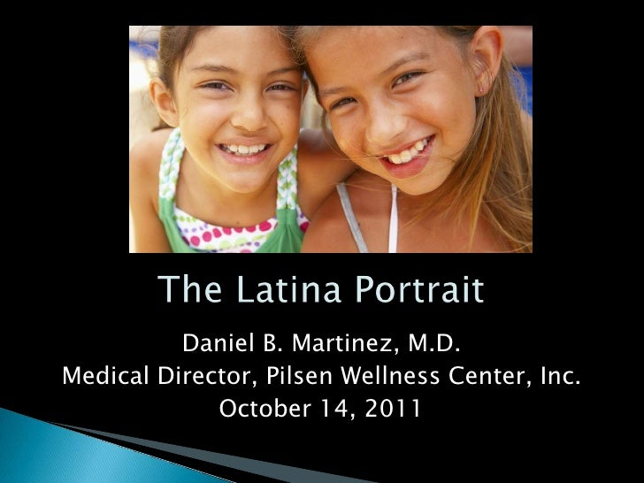 The Latina Portrait<br />Daniel B. Martinez, M.D.<br />Medical Director, Pilsen Wellness Center, Inc.<br />October 14, 201...