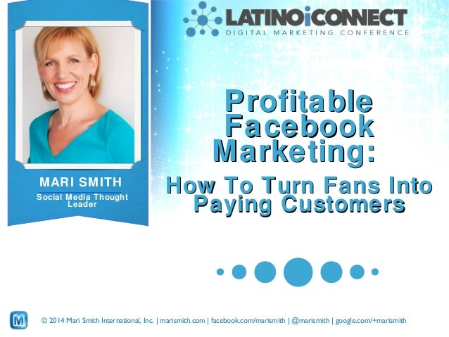 Profitable Facebook Marketing: MARI SMITH Social Media Thought Leader  How To Turn Fans Into Paying Customers  © 2014 Mari...