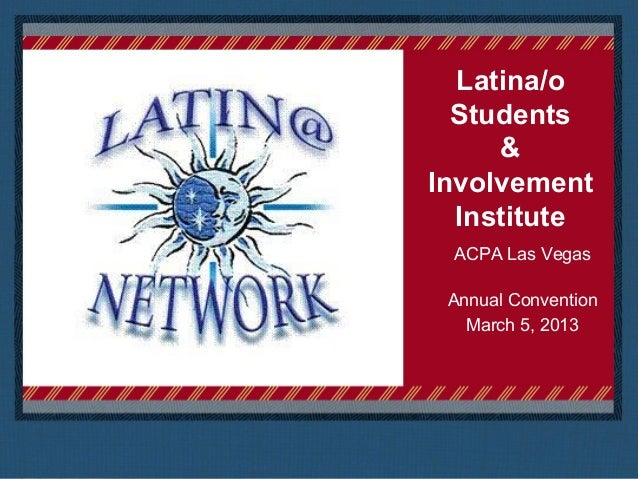 Latina/o  Students     &Involvement  Institute ACPA Las Vegas Annual Convention   March 5, 2013