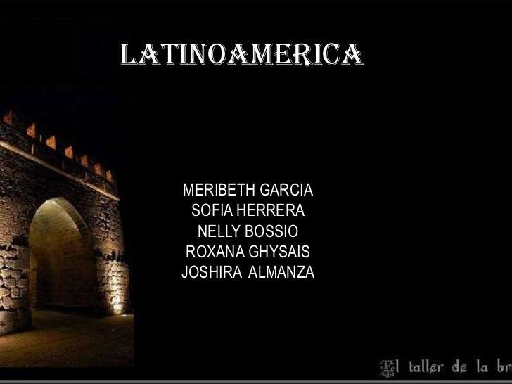 LATINOAMERICA<br />MERIBETH GARCIA<br />SOFIA HERRERA<br />NELLY BOSSIO<br />ROXANA GHYSAIS<br />JOSHIRA  ALMANZA<br />