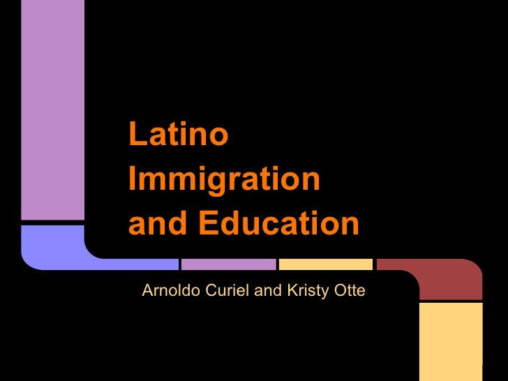 LatinoImmigrationand EducationArnoldo Curiel and Kristy Otte