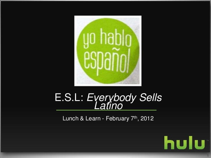 E.S.L: Everybody Sells        Latino Lunch & Learn - February 7th, 2012                                      1