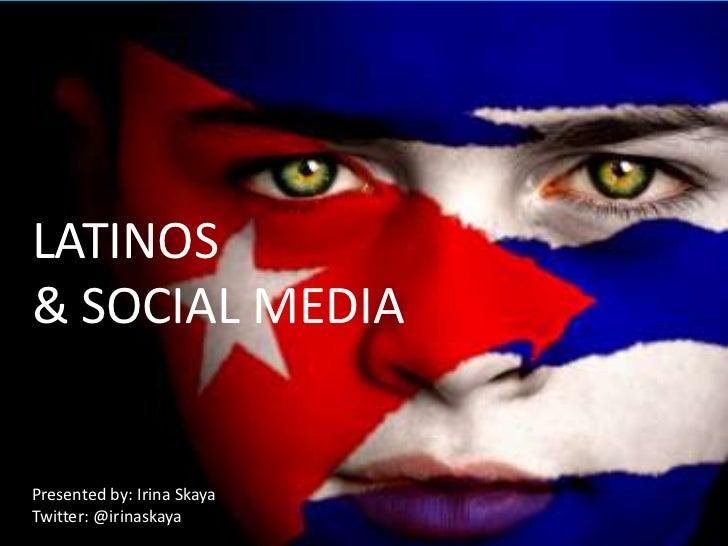 LATINOS & SOCIALMEDIA<br />LATINOS<br />& SOCIAL MEDIA<br />Presented by: Irina Skaya<br />Twitter: @irinaskaya<br />Irina...