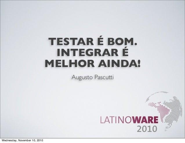 TESTAR É BOM. INTEGRAR É MELHOR AINDA! Augusto Pascutti Wednesday, November 10, 2010