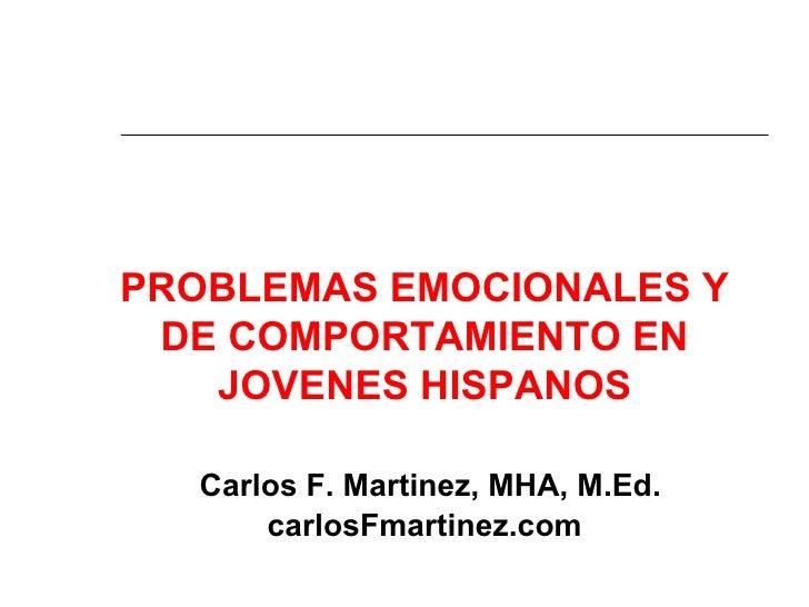 PROBLEMAS EMOCIONALES Y DE COMPORTAMIENTO EN   JOVENES HISPANOS   Carlos F. Martinez, MHA, M.Ed.       carlosFmartinez.com