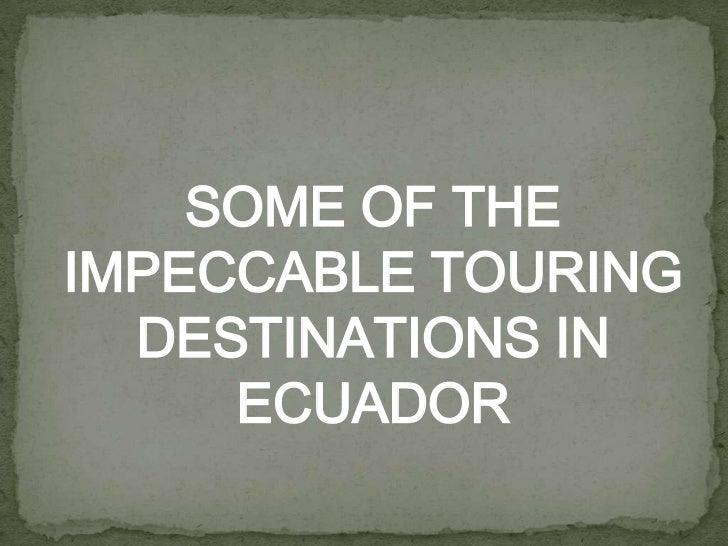 SOME OF THEIMPECCABLE TOURING  DESTINATIONS IN     ECUADOR