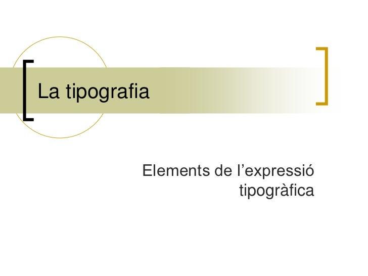 La tipografia            Elements de l'expressió                         tipogràfica