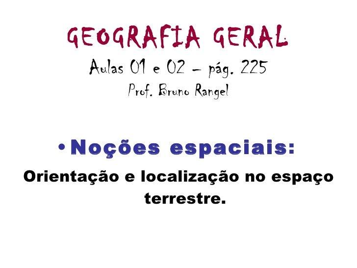 GEOGRAFIA GERAL Aulas 01 e 02 – pág. 225 Prof. Bruno Rangel <ul><li>Noções espaciais :   </li></ul><ul><li>Orientação e lo...