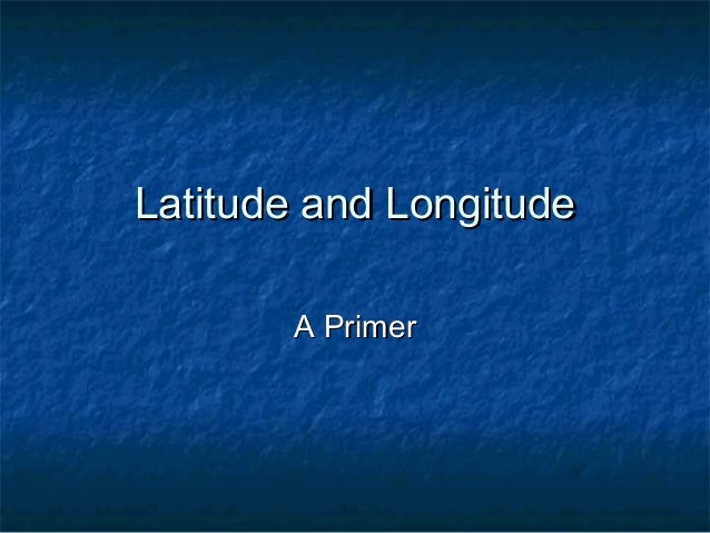 Latitude and Longitude       A Primer