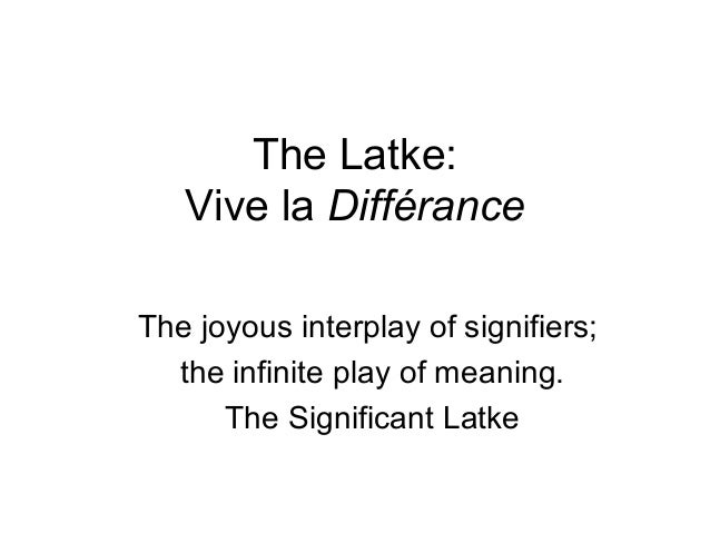 The Latke:   Vive la DifféranceThe joyous interplay of signifiers;  the infinite play of meaning.      The Significant Latke