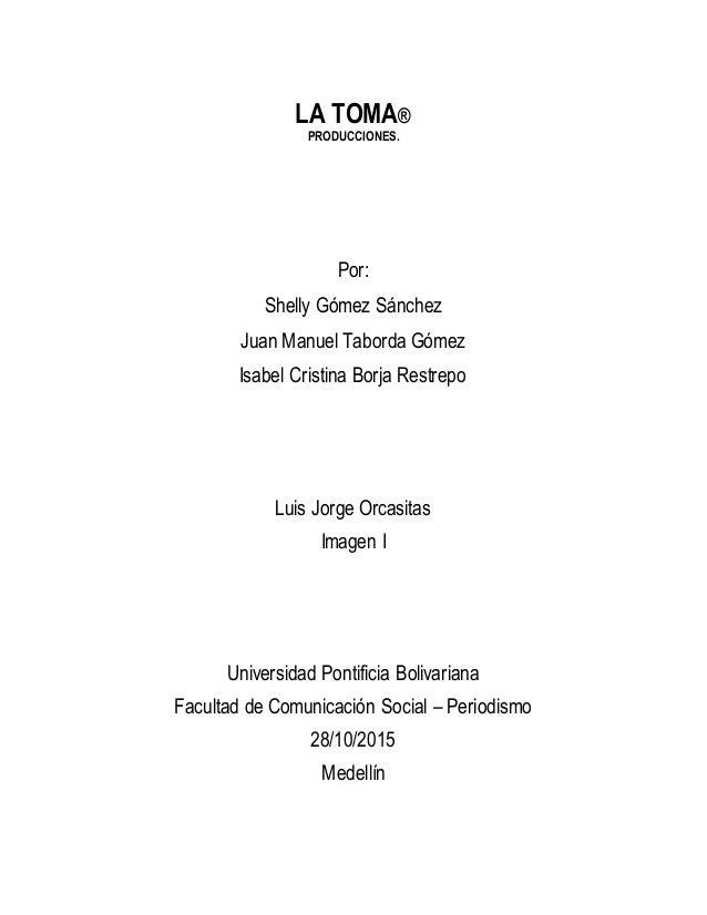 LA TOMA® PRODUCCIONES. Por: Shelly Gómez Sánchez Juan Manuel Taborda Gómez Isabel Cristina Borja Restrepo Luis Jorge Orcas...
