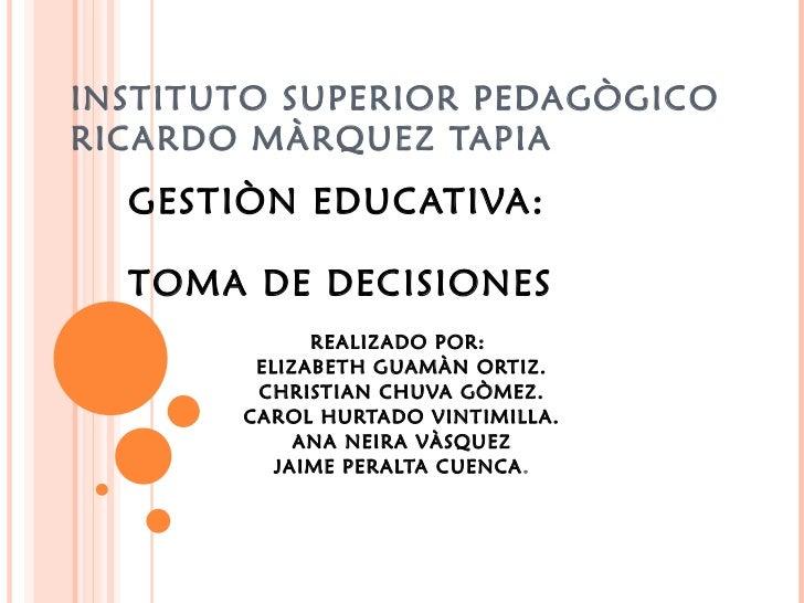 INSTITUTO SUPERIOR PEDAGÒGICO RICARDO MÀRQUEZ TAPIA GESTIÒN EDUCATIVA: TOMA DE DECISIONES  REALIZADO POR:  ELIZABETH GUAMÀ...