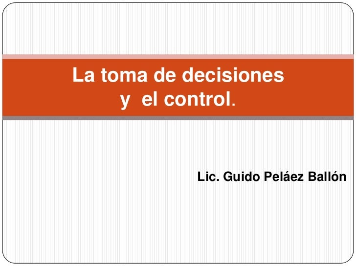 La toma de decisiones     y el control.            Lic. Guido Peláez Ballón