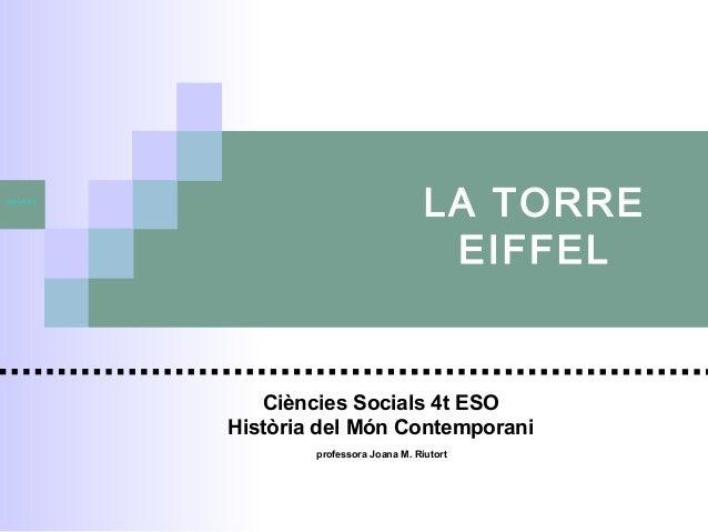 jmriutort  LA TORRE EIFFEL  Ciències Socials 4t ESO Història del Món Contemporani professora Joana M. Riutort