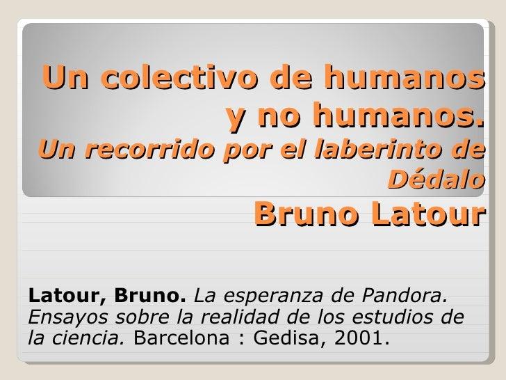 Un colectivo de humanos y no humanos. Un recorrido por el laberinto de Dédalo Bruno Latour Latour, Bruno.   La esperanza d...