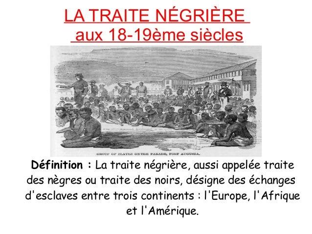 LA TRAITE NÉGRIÈRE aux 18-19ème siècles Définition : La traite négrière, aussi appelée traite des nègres ou traite des noi...